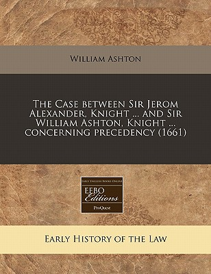 Proquest, Eebo Editions The Case Between Sir Jerom Alexander, Knight ... and Sir William Ashton, Knight ... Concerning Precedency (1661) by Ashton, Will at Sears.com